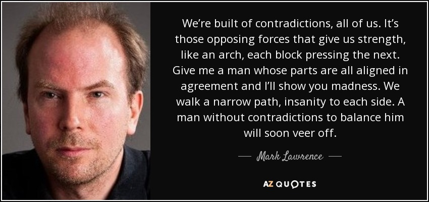 We're built of contradictions, all of us. It's those opposing forces that give us strength, like an arch, each block pressing the next. Give me a man whose parts are all aligned in agreement and I'll show you madness. We walk a narrow path, insanity to each side. A man without contradictions to balance him will soon veer off. - Mark Lawrence