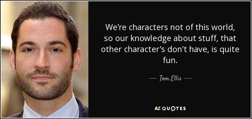 We're characters not of this world, so our knowledge about stuff, that other character's don't have, is quite fun. - Tom Ellis