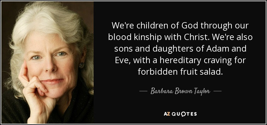 We're children of God through our blood kinship with Christ. We're also sons and daughters of Adam and Eve, with a hereditary craving for forbidden fruit salad. - Barbara Brown Taylor