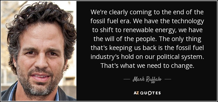 We're clearly coming to the end of the fossil fuel era. We have the technology to shift to renewable energy, we have the will of the people. The only thing that's keeping us back is the fossil fuel industry's hold on our political system. That's what we need to change. - Mark Ruffalo