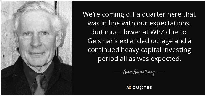 We're coming off a quarter here that was in-line with our expectations, but much lower at WPZ due to Geismar's extended outage and a continued heavy capital investing period all as was expected. - Alan Armstrong
