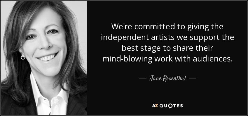 We're committed to giving the independent artists we support the best stage to share their mind-blowing work with audiences. - Jane Rosenthal