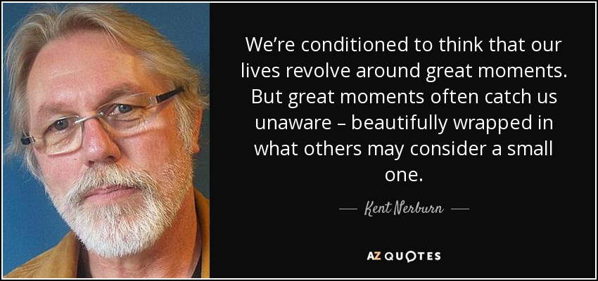 We're conditioned to think that our lives revolve around great moments. But great moments often catch us unaware – beautifully wrapped in what others may consider a small one. - Kent Nerburn