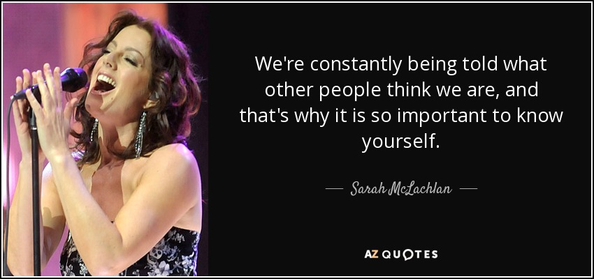 We're constantly being told what other people think we are, and that's why it is so important to know yourself. - Sarah McLachlan