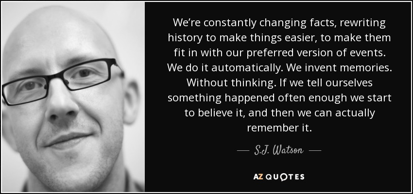 We're constantly changing facts, rewriting history to make things easier, to make them fit in with our preferred version of events. We do it automatically. We invent memories. Without thinking. If we tell ourselves something happened often enough we start to believe it, and then we can actually remember it. - S.J. Watson