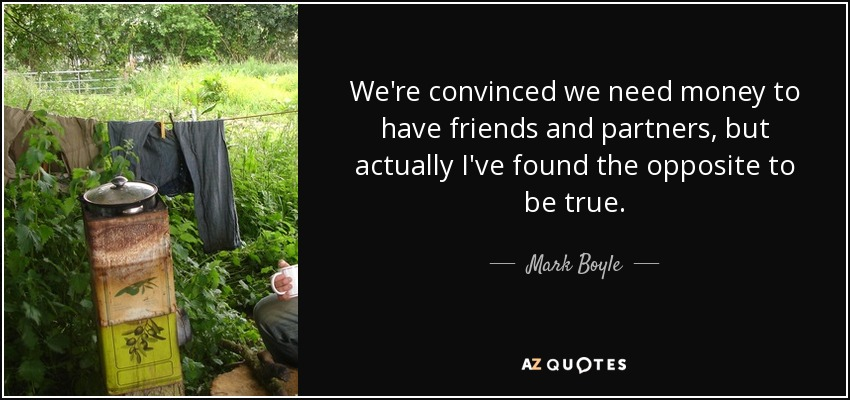 We're convinced we need money to have friends and partners, but actually I've found the opposite to be true. - Mark Boyle