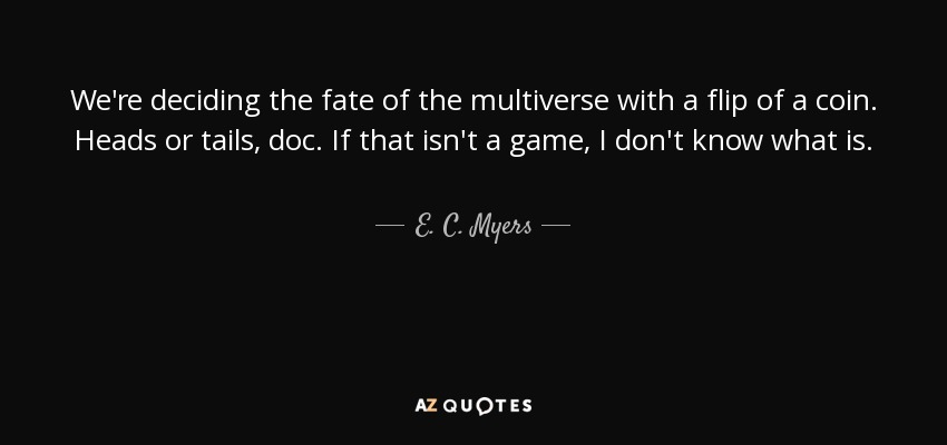 We're deciding the fate of the multiverse with a flip of a coin. Heads or tails, doc. If that isn't a game, I don't know what is. - E. C. Myers