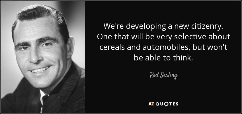 We're developing a new citizenry. One that will be very selective about cereals and automobiles, but won't be able to think. - Rod Serling