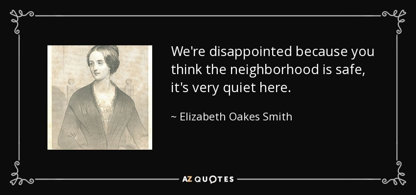 We're disappointed because you think the neighborhood is safe, it's very quiet here. - Elizabeth Oakes Smith