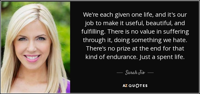 We're each given one life, and it's our job to make it useful, beautiful, and fulfilling. There is no value in suffering through it, doing something we hate. There's no prize at the end for that kind of endurance. Just a spent life. - Sarah Jio