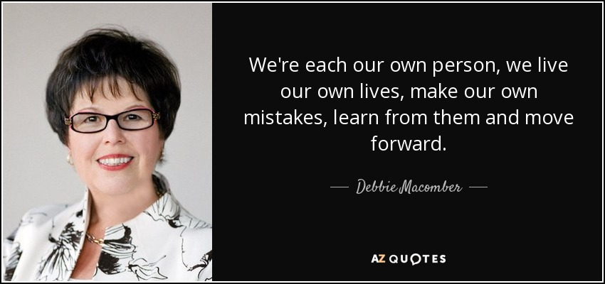 We're each our own person, we live our own lives, make our own mistakes, learn from them and move forward. - Debbie Macomber