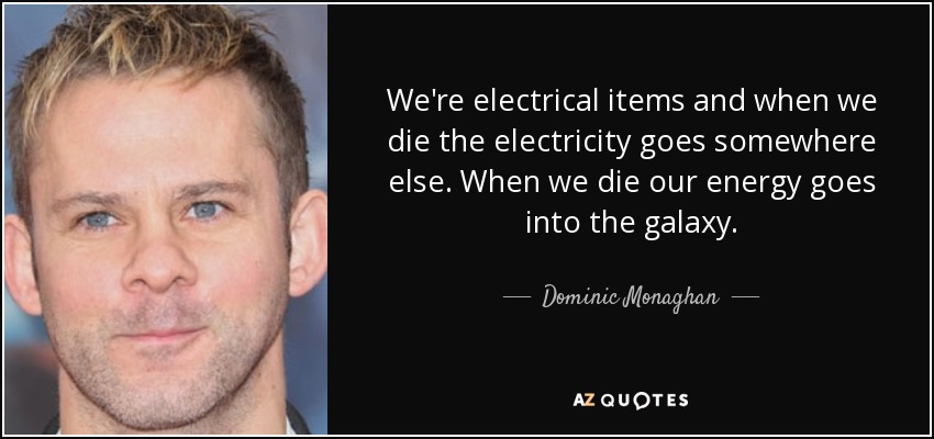 We're electrical items and when we die the electricity goes somewhere else. When we die our energy goes into the galaxy. - Dominic Monaghan