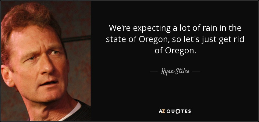 We're expecting a lot of rain in the state of Oregon, so let's just get rid of Oregon. - Ryan Stiles