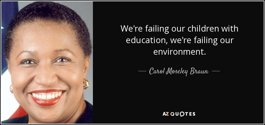 We're failing our children with education, we're failing our environment. - Carol Moseley Braun