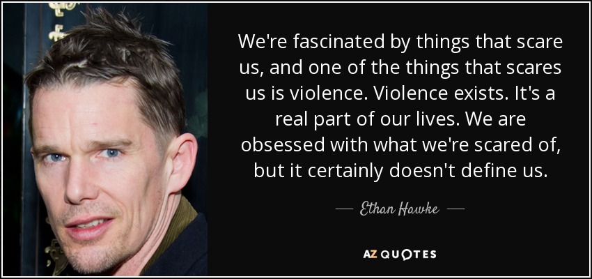 We're fascinated by things that scare us, and one of the things that scares us is violence. Violence exists. It's a real part of our lives. We are obsessed with what we're scared of, but it certainly doesn't define us. - Ethan Hawke