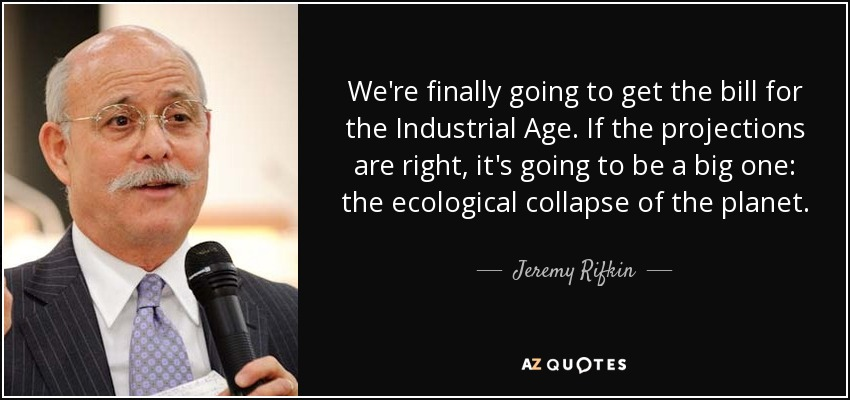 We're finally going to get the bill for the Industrial Age. If the projections are right, it's going to be a big one: the ecological collapse of the planet. - Jeremy Rifkin