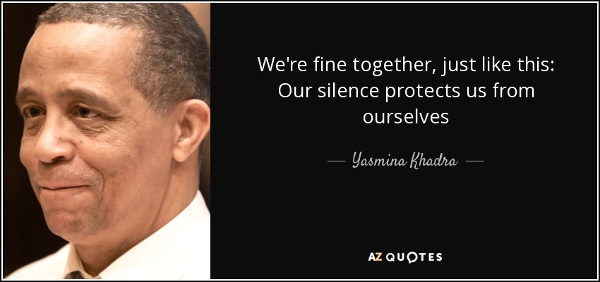 We're fine together, just like this: Our silence protects us from ourselves - Yasmina Khadra