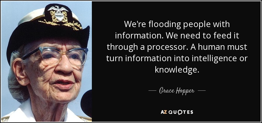 We're flooding people with information. We need to feed it through a processor. A human must turn information into intelligence or knowledge. - Grace Hopper