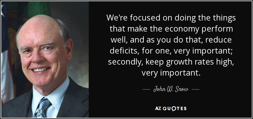 We're focused on doing the things that make the economy perform well, and as you do that, reduce deficits, for one, very important; secondly, keep growth rates high, very important. - John W. Snow