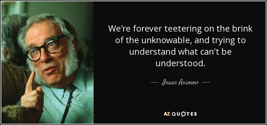 We're forever teetering on the brink of the unknowable, and trying to understand what can't be understood. - Isaac Asimov