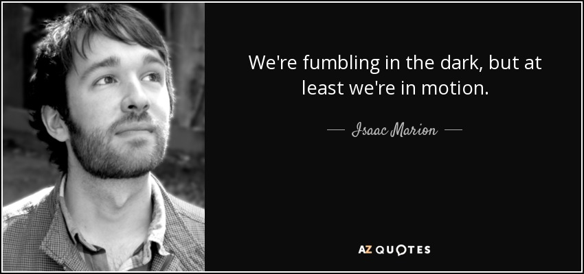 We're fumbling in the dark, but at least we're in motion. - Isaac Marion