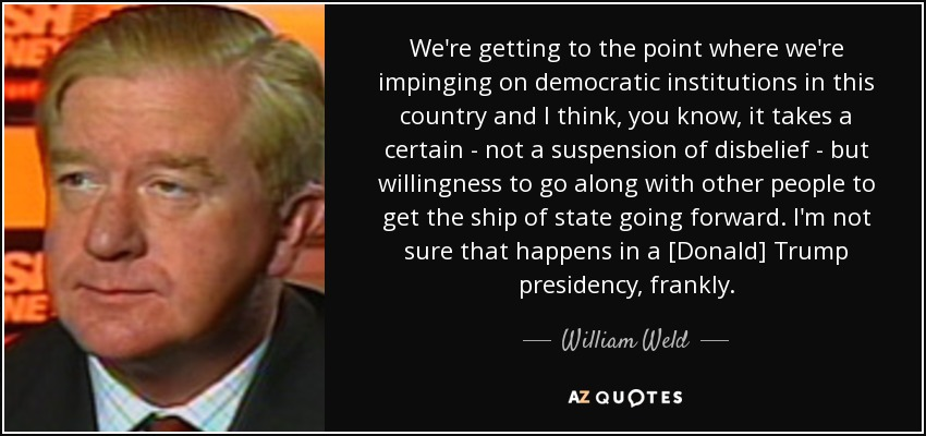 We're getting to the point where we're impinging on democratic institutions in this country and I think, you know, it takes a certain - not a suspension of disbelief - but willingness to go along with other people to get the ship of state going forward. I'm not sure that happens in a [Donald] Trump presidency, frankly. - William Weld