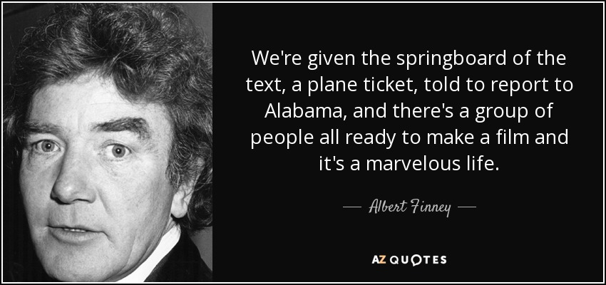 We're given the springboard of the text, a plane ticket, told to report to Alabama, and there's a group of people all ready to make a film and it's a marvelous life. - Albert Finney