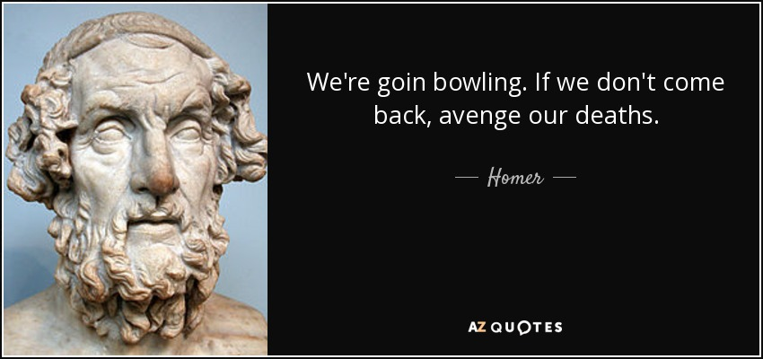 We're goin bowling. If we don't come back, avenge our deaths. - Homer