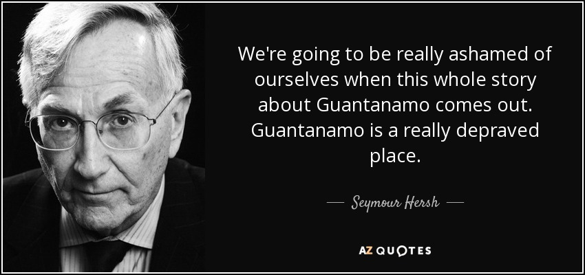 We're going to be really ashamed of ourselves when this whole story about Guantanamo comes out. Guantanamo is a really depraved place. - Seymour Hersh