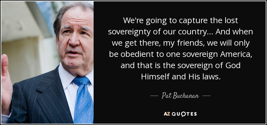 We're going to capture the lost sovereignty of our country... And when we get there, my friends, we will only be obedient to one sovereign America, and that is the sovereign of God Himself and His laws. - Pat Buchanan