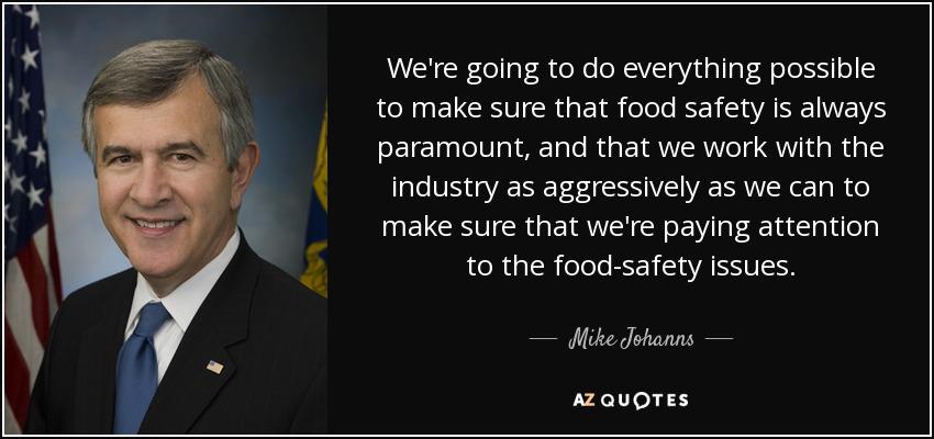 We're going to do everything possible to make sure that food safety is always paramount, and that we work with the industry as aggressively as we can to make sure that we're paying attention to the food-safety issues. - Mike Johanns