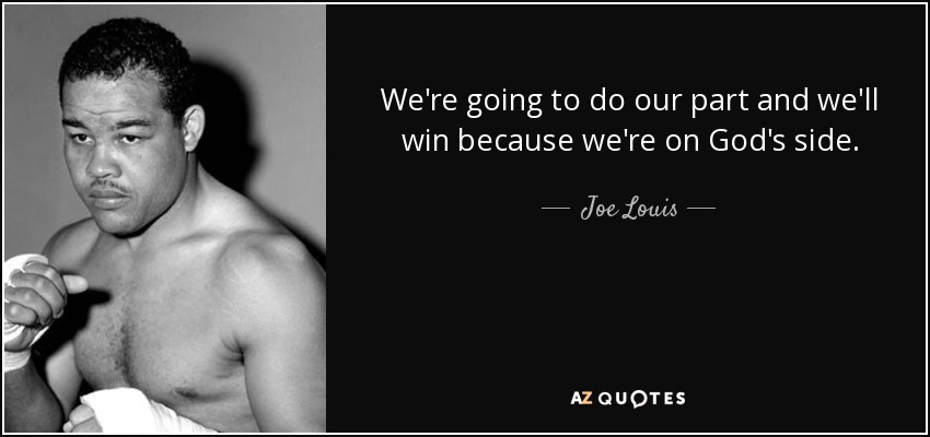 We're going to do our part and we'll win because we're on God's side. - Joe Louis
