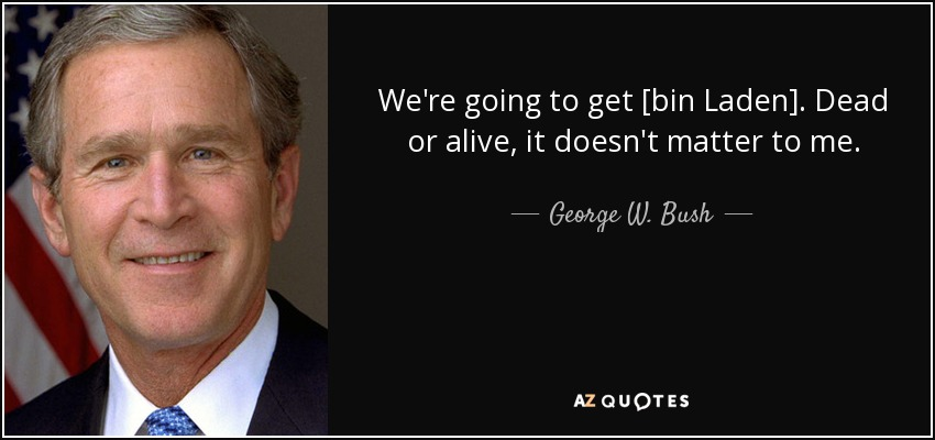 We're going to get [bin Laden]. Dead or alive, it doesn't matter to me. - George W. Bush