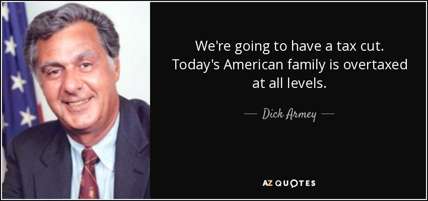 We're going to have a tax cut. Today's American family is overtaxed at all levels. - Dick Armey