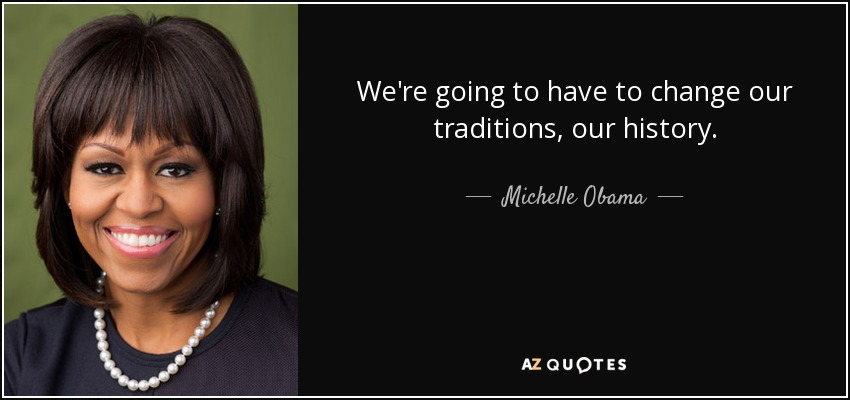 We're going to have to change our traditions, our history. - Michelle Obama