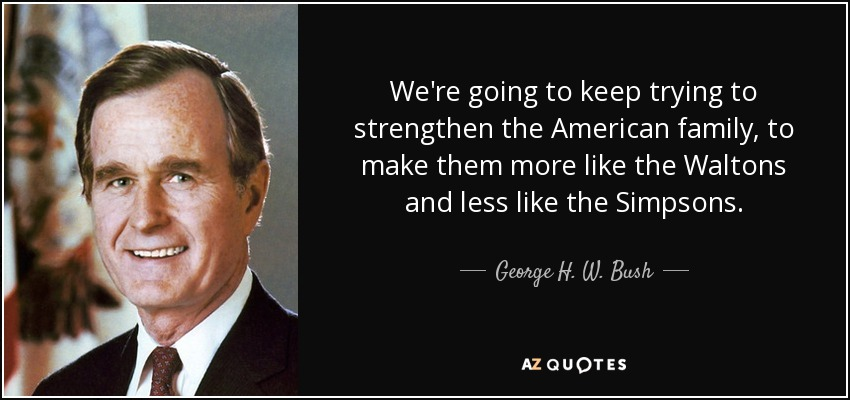 We're going to keep trying to strengthen the American family, to make them more like the Waltons and less like the Simpsons. - George H. W. Bush