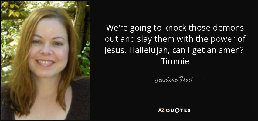 We're going to knock those demons out and slay them with the power of Jesus. Hallelujah, can I get an amen?- Timmie - Jeaniene Frost