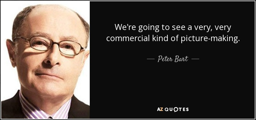 We're going to see a very, very commercial kind of picture-making. - Peter Bart