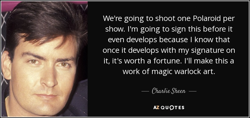 We're going to shoot one Polaroid per show. I'm going to sign this before it even develops because I know that once it develops with my signature on it, it's worth a fortune. I'll make this a work of magic warlock art. - Charlie Sheen
