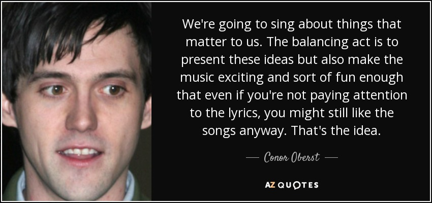 We're going to sing about things that matter to us. The balancing act is to present these ideas but also make the music exciting and sort of fun enough that even if you're not paying attention to the lyrics, you might still like the songs anyway. That's the idea. - Conor Oberst