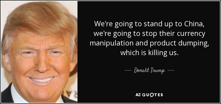 We're going to stand up to China, we're going to stop their currency manipulation and product dumping, which is killing us. - Donald Trump