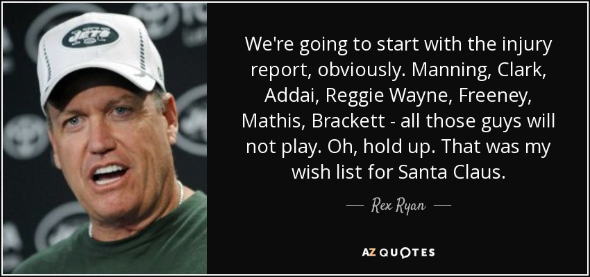 We're going to start with the injury report, obviously. Manning, Clark, Addai, Reggie Wayne, Freeney, Mathis, Brackett - all those guys will not play. Oh, hold up. That was my wish list for Santa Claus. - Rex Ryan