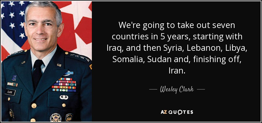 We're going to take out seven countries in 5 years, starting with Iraq, and then Syria, Lebanon, Libya, Somalia, Sudan and, finishing off, Iran. - Wesley Clark