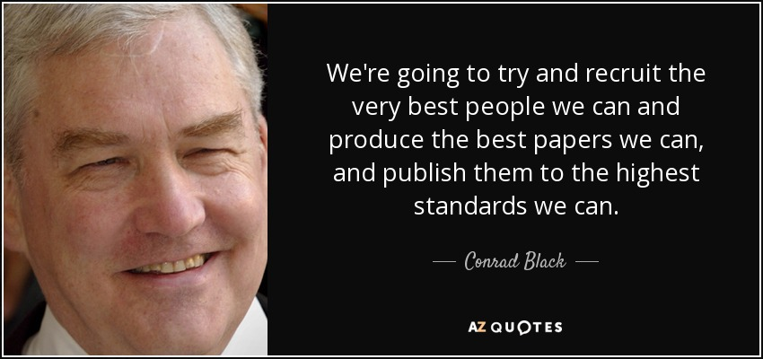 We're going to try and recruit the very best people we can and produce the best papers we can, and publish them to the highest standards we can . - Conrad Black