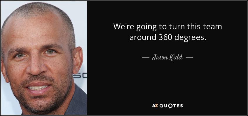 We're going to turn this team around 360 degrees. - Jason Kidd