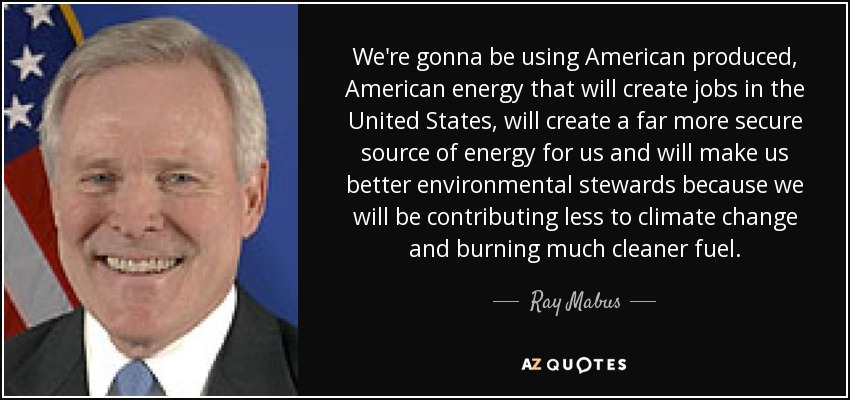 We're gonna be using American produced, American energy that will create jobs in the United States, will create a far more secure source of energy for us and will make us better environmental stewards because we will be contributing less to climate change and burning much cleaner fuel. - Ray Mabus
