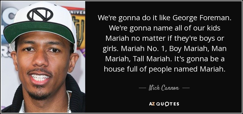 We're gonna do it like George Foreman. We're gonna name all of our kids Mariah no matter if they're boys or girls. Mariah No. 1, Boy Mariah, Man Mariah, Tall Mariah. It's gonna be a house full of people named Mariah. - Nick Cannon