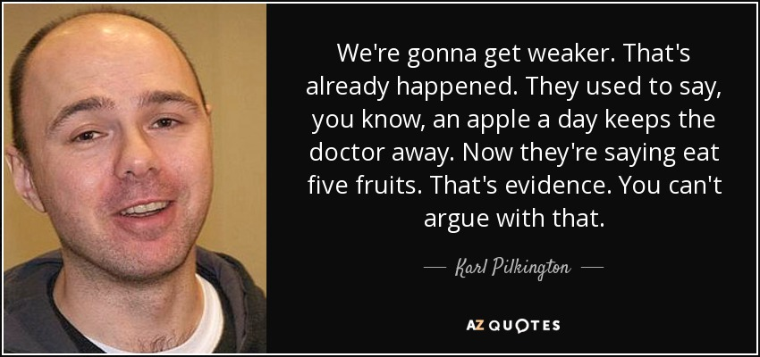 We're gonna get weaker. That's already happened. They used to say, you know, an apple a day keeps the doctor away. Now they're saying eat five fruits. That's evidence. You can't argue with that. - Karl Pilkington
