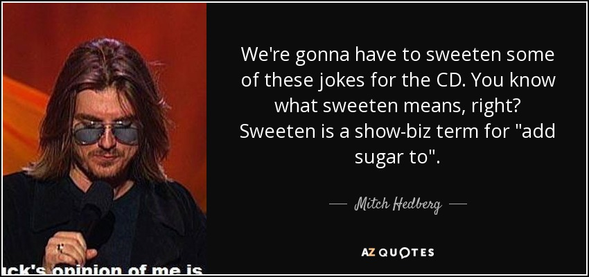 We're gonna have to sweeten some of these jokes for the CD. You know what sweeten means, right? Sweeten is a show-biz term for