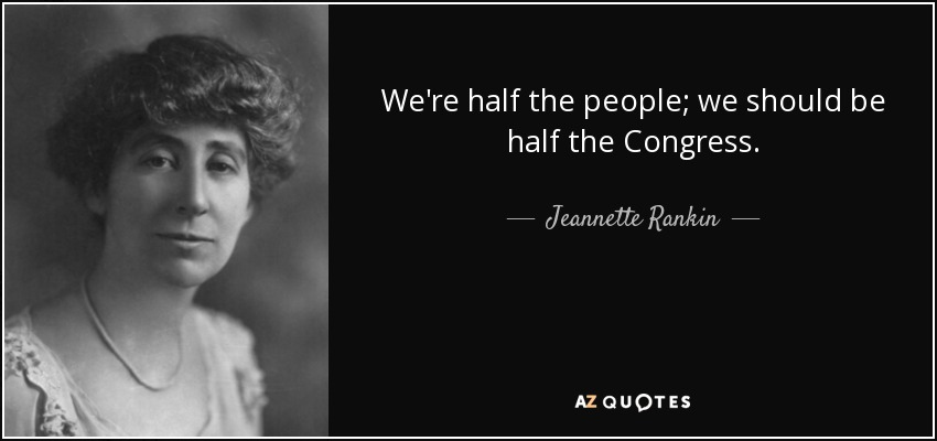 We're half the people; we should be half the Congress. - Jeannette Rankin